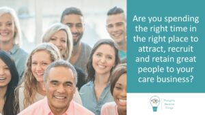 attract recruit and retain people to your care business